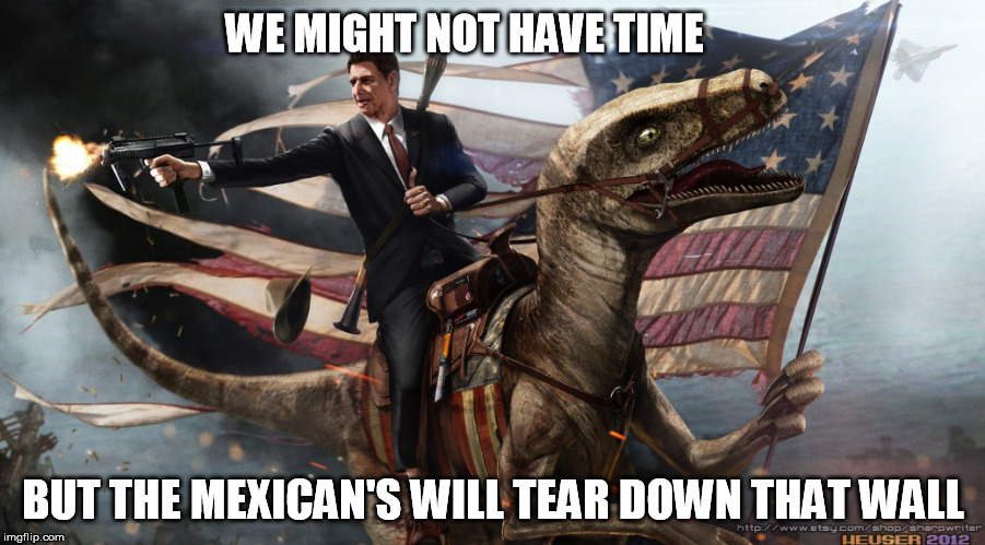 WE MIGHT NOT HAVE TIME BUT THE MEXICAN'S WILL TEAR DOWN THAT WALL | made w/ Imgflip meme maker