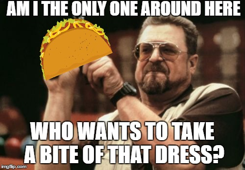 Am I The Only One Around Here Meme | AM I THE ONLY ONE AROUND HERE WHO WANTS TO TAKE A BITE OF THAT DRESS? | image tagged in memes,am i the only one around here | made w/ Imgflip meme maker