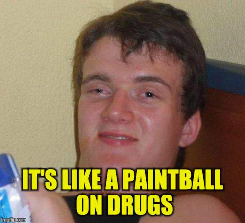 10 Guy Meme | IT'S LIKE A PAINTBALL ON DRUGS | image tagged in memes,10 guy | made w/ Imgflip meme maker