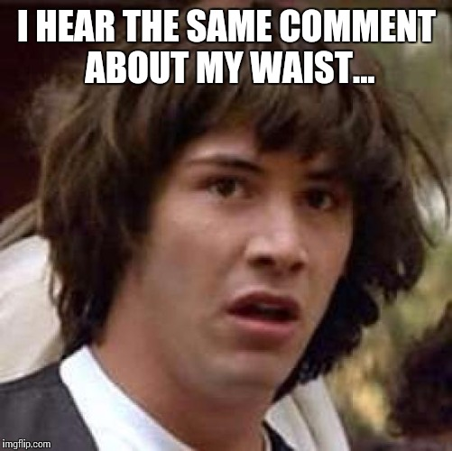 Conspiracy Keanu Meme | I HEAR THE SAME COMMENT ABOUT MY WAIST... | image tagged in memes,conspiracy keanu | made w/ Imgflip meme maker