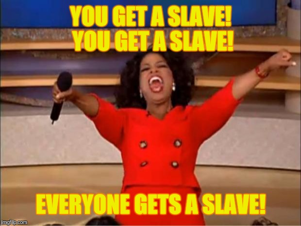 Oprah You Get A Meme | YOU GET A SLAVE! YOU GET A SLAVE! EVERYONE GETS A SLAVE! | image tagged in memes,oprah you get a | made w/ Imgflip meme maker