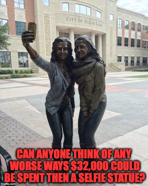 What could be dumber of us as a race then to waste money on a selfie sculpture while there are starving/homeless ppl? | CAN ANYONE THINK OF ANY WORSE WAYS $32,000 COULD BE SPENT THEN A SELFIE STATUE? | image tagged in selfie,memes,funny memes,insane,dumb people,why | made w/ Imgflip meme maker