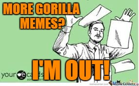 I'm out | MORE GORILLA MEMES? I'M OUT! | image tagged in i'm out | made w/ Imgflip meme maker