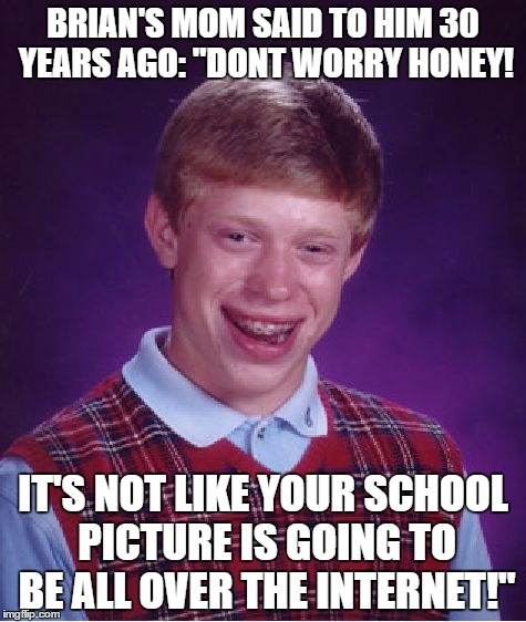 "Psyche | BRIAN'S MOM SAID TO HIM 30 YEARS AGO: ""DONT WORRY HONEY! IT'S NOT LIKE YOUR SCHOOL PICTURE IS GOING TO BE ALL OVER THE INTERNET!"" 