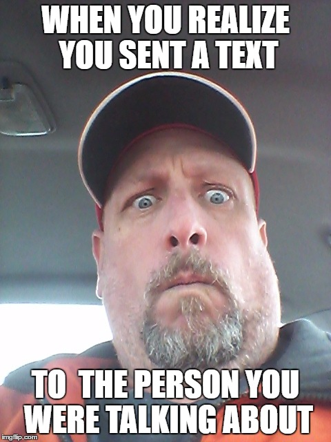 I'm in Trouble Now! |  WHEN YOU REALIZE YOU SENT A TEXT; TO  THE PERSON YOU WERE TALKING ABOUT | image tagged in wow,trouble,text,face,oops,look out | made w/ Imgflip meme maker