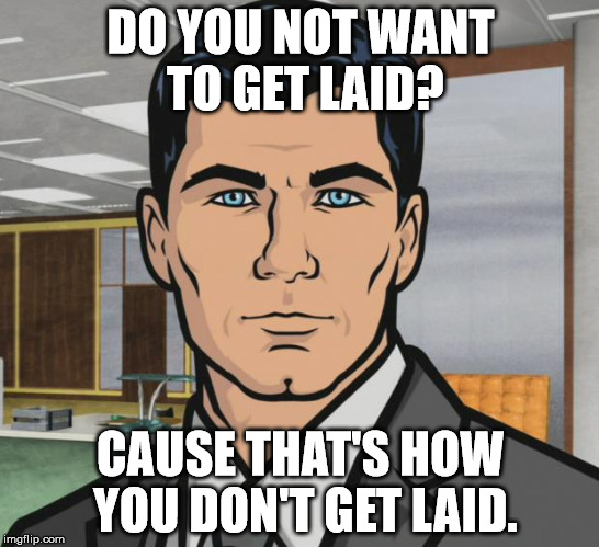 Archer Meme | DO YOU NOT WANT TO GET LAID? CAUSE THAT'S HOW YOU DON'T GET LAID. | image tagged in memes,archer | made w/ Imgflip meme maker