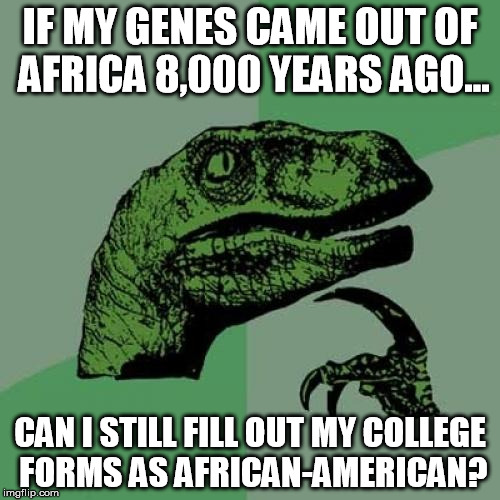Philosoraptor Meme | IF MY GENES CAME OUT OF AFRICA 8,000 YEARS AGO... CAN I STILL FILL OUT MY COLLEGE FORMS AS AFRICAN-AMERICAN? | image tagged in memes,philosoraptor | made w/ Imgflip meme maker