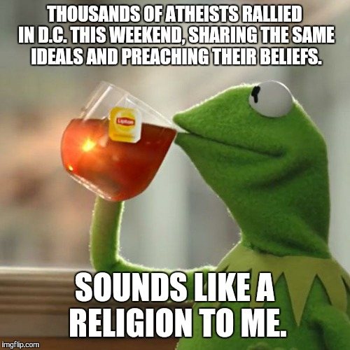 But Thats None Of My Business Meme | THOUSANDS OF ATHEISTS RALLIED IN D.C. THIS WEEKEND, SHARING THE SAME IDEALS AND PREACHING THEIR BELIEFS. SOUNDS LIKE A RELIGION TO ME. | image tagged in memes,but thats none of my business,kermit the frog | made w/ Imgflip meme maker