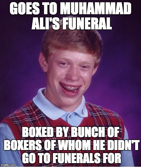 Bad Luck Brian Meme | GOES TO MUHAMMAD ALI'S FUNERAL BOXED BY BUNCH OF BOXERS OF WHOM HE DIDN'T GO TO FUNERALS FOR | image tagged in memes,bad luck brian | made w/ Imgflip meme maker