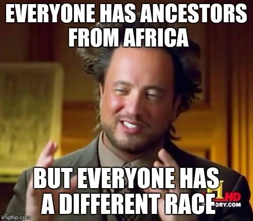 Ancient Aliens Meme | EVERYONE HAS ANCESTORS FROM AFRICA BUT EVERYONE HAS A DIFFERENT RACE | image tagged in memes,ancient aliens | made w/ Imgflip meme maker
