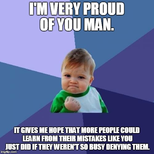 Success Kid Meme | I'M VERY PROUD OF YOU MAN. IT GIVES ME HOPE THAT MORE PEOPLE COULD LEARN FROM THEIR MISTAKES LIKE YOU JUST DID IF THEY WEREN'T SO BUSY DENYI | image tagged in memes,success kid | made w/ Imgflip meme maker