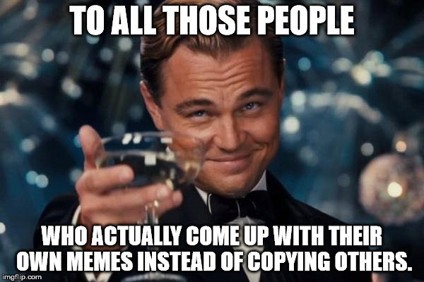 Leonardo Dicaprio Cheers Meme | TO ALL THOSE PEOPLE WHO ACTUALLY COME UP WITH THEIR OWN MEMES INSTEAD OF COPYING OTHERS. | image tagged in memes,leonardo dicaprio cheers | made w/ Imgflip meme maker