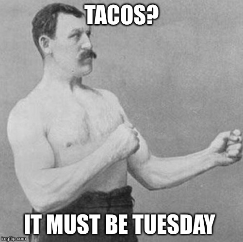 Tacos are Tuesday's friend | TACOS? IT MUST BE TUESDAY | image tagged in over manly man,tacos,sonata dusk it's taco tuesday,taco tuesday | made w/ Imgflip meme maker