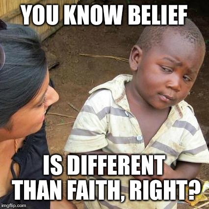 Third World Skeptical Kid Meme | YOU KNOW BELIEF IS DIFFERENT THAN FAITH, RIGHT? | image tagged in memes,third world skeptical kid | made w/ Imgflip meme maker