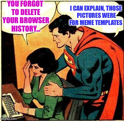 The Struggle Is Real!  | YOU FORGOT TO DELETE YOUR BROWSER HISTORY... I CAN EXPLAIN, THOSE PICTURES WERE FOR MEME TEMPLATES | image tagged in superman  lois problemsm,memes,lol,lynch1979 | made w/ Imgflip meme maker