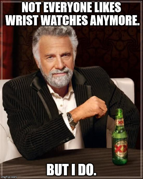 The Most Interesting Man In The World Meme | NOT EVERYONE LIKES WRIST WATCHES ANYMORE. BUT I DO. | image tagged in memes,the most interesting man in the world | made w/ Imgflip meme maker