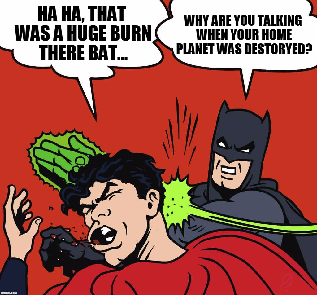 HA HA, THAT WAS A HUGE BURN THERE BAT... WHY ARE YOU TALKING WHEN YOUR HOME PLANET WAS DESTORYED? | made w/ Imgflip meme maker