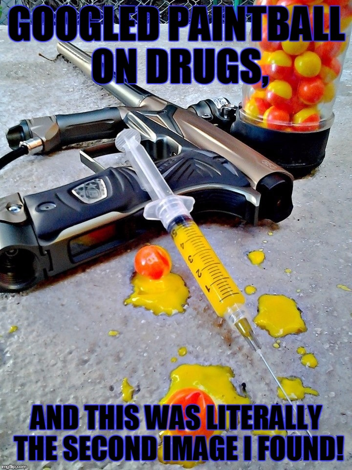 DashHopes Gave Me The Idea | GOOGLED PAINTBALL ON DRUGS, AND THIS WAS LITERALLY THE SECOND IMAGE I FOUND! | image tagged in memes,funny,random,drugs,paintball,google | made w/ Imgflip meme maker