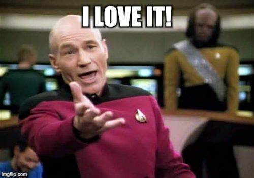 Picard Wtf Meme | I LOVE IT! | image tagged in memes,picard wtf | made w/ Imgflip meme maker