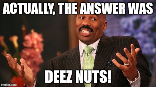 Steve Harvey Meme | ACTUALLY, THE ANSWER WAS DEEZ NUTS! | image tagged in memes,steve harvey | made w/ Imgflip meme maker