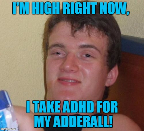 My First Guy 10 Meme | I'M HIGH RIGHT NOW, I TAKE ADHD FOR MY ADDERALL! | image tagged in memes,10 guy,funny,adhd,adderall,high | made w/ Imgflip meme maker