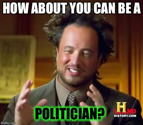 Ancient Aliens Meme | HOW ABOUT YOU CAN BE A POLITICIAN? | image tagged in memes,ancient aliens | made w/ Imgflip meme maker