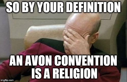 Captain Picard Facepalm Meme | SO BY YOUR DEFINITION AN AVON CONVENTION IS A RELIGION | image tagged in memes,captain picard facepalm | made w/ Imgflip meme maker