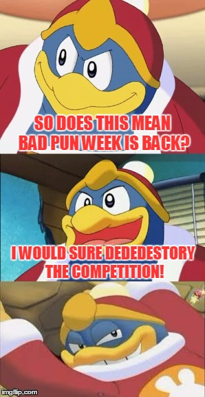 Bad Pun King Dedede | SO DOES THIS MEAN BAD PUN WEEK IS BACK? I WOULD SURE DEDEDESTORY THE COMPETITION! | image tagged in bad pun king dedede | made w/ Imgflip meme maker