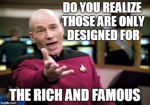 Picard Wtf Meme | DO YOU REALIZE THOSE ARE ONLY DESIGNED FOR THE RICH AND FAMOUS | image tagged in memes,picard wtf | made w/ Imgflip meme maker