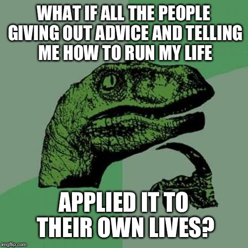 It's easy to tell someone else what they did wrong after the fact. Not so easy when you're in that position yourself. | WHAT IF ALL THE PEOPLE GIVING OUT ADVICE AND TELLING ME HOW TO RUN MY LIFE APPLIED IT TO THEIR OWN LIVES? | image tagged in memes,philosoraptor,funny | made w/ Imgflip meme maker