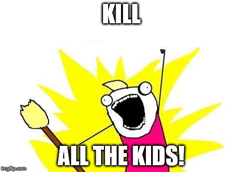 X All The Y Meme | KILL ALL THE KIDS! | image tagged in memes,x all the y | made w/ Imgflip meme maker