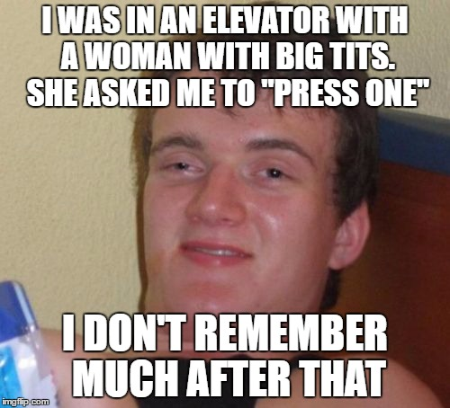 "10 Guy Meme | I WAS IN AN ELEVATOR WITH A WOMAN WITH BIG TITS. SHE ASKED ME TO ""PRESS ONE"" I DON'T REMEMBER MUCH AFTER THAT 