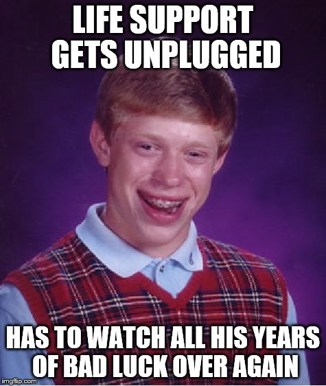 Bad Luck Brian Meme | LIFE SUPPORT GETS UNPLUGGED HAS TO WATCH ALL HIS YEARS OF BAD LUCK OVER AGAIN | image tagged in memes,bad luck brian | made w/ Imgflip meme maker