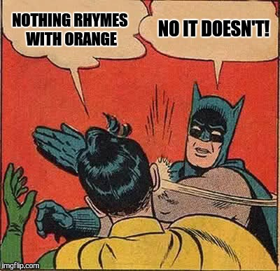 Color Me Orange Batman, You're Right! | NOTHING RHYMES WITH ORANGE NO IT DOESN'T! | image tagged in memes,batman slapping robin | made w/ Imgflip meme maker