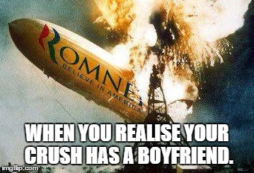 Romneys Hindenberg | WHEN YOU REALISE YOUR CRUSH HAS A BOYFRIEND. | image tagged in memes,romneys hindenberg | made w/ Imgflip meme maker
