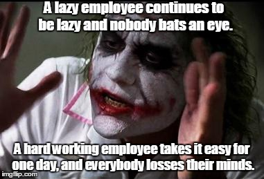 Im the joker |  A lazy employee continues to be lazy and nobody bats an eye. A hard working employee takes it easy for one day, and everybody losses their minds. | image tagged in im the joker | made w/ Imgflip meme maker