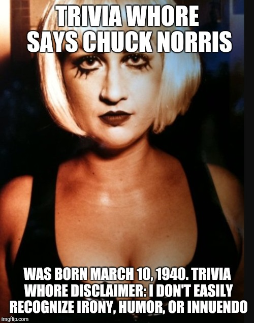 TRIVIA W**RE SAYS CHUCK NORRIS WAS BORN MARCH 10, 1940. TRIVIA W**RE DISCLAIMER: I DON'T EASILY RECOGNIZE IRONY, HUMOR, OR INNUENDO | made w/ Imgflip meme maker