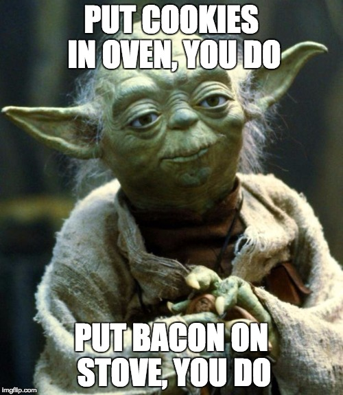 Star Wars Yoda Meme | PUT COOKIES IN OVEN, YOU DO PUT BACON ON STOVE, YOU DO | image tagged in memes,star wars yoda | made w/ Imgflip meme maker