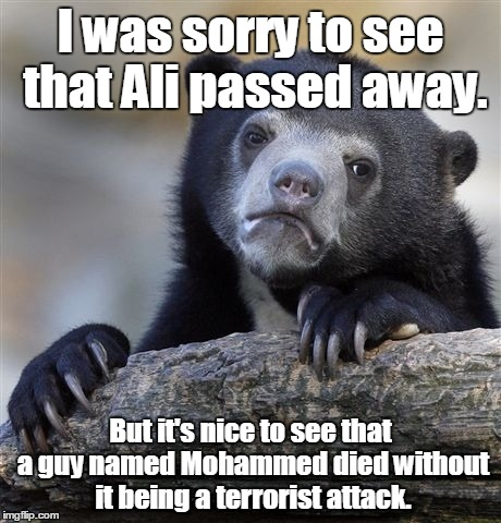 Confession Bear Meme | I was sorry to see that Ali passed away. But it's nice to see that a guy named Mohammed died without it being a terrorist attack. | image tagged in memes,confession bear | made w/ Imgflip meme maker
