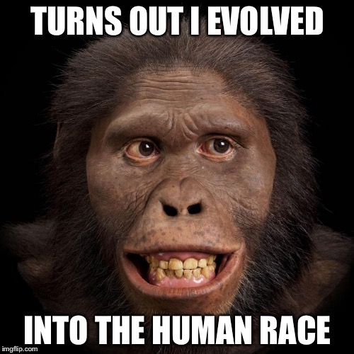 Africanus | TURNS OUT I EVOLVED INTO THE HUMAN RACE | image tagged in africanus | made w/ Imgflip meme maker