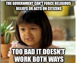 THE GOVERNMENT CAN'T FORCE RELIGIOUS BELIEFS OR ACTS ON CITIZENS TOO BAD IT DOESN'T WORK BOTH WAYS | made w/ Imgflip meme maker