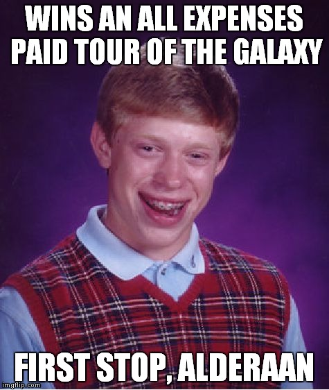 Bad Luck Brian Meme | WINS AN ALL EXPENSES PAID TOUR OF THE GALAXY FIRST STOP, ALDERAAN | image tagged in memes,bad luck brian | made w/ Imgflip meme maker
