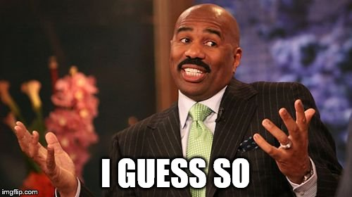 Steve Harvey Meme | I GUESS SO | image tagged in memes,steve harvey | made w/ Imgflip meme maker