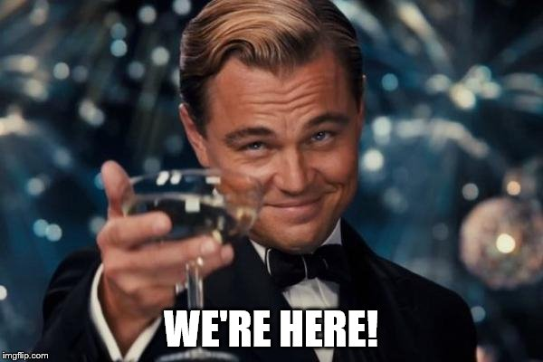 Leonardo Dicaprio Cheers Meme | WE'RE HERE! | image tagged in memes,leonardo dicaprio cheers | made w/ Imgflip meme maker