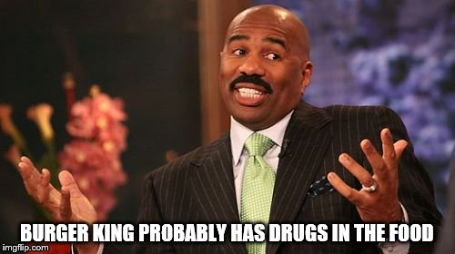 Steve Harvey Meme | BURGER KING PROBABLY HAS DRUGS IN THE FOOD | image tagged in memes,steve harvey | made w/ Imgflip meme maker