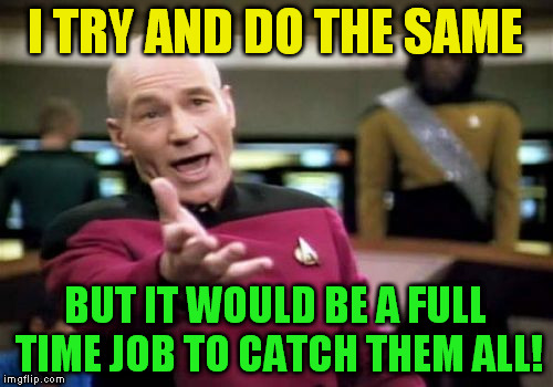 Picard Wtf Meme | I TRY AND DO THE SAME BUT IT WOULD BE A FULL TIME JOB TO CATCH THEM ALL! | image tagged in memes,picard wtf | made w/ Imgflip meme maker