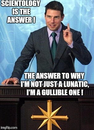 Fools and their money are soon parted  | SCIENTOLOGY IS THE ANSWER ! THE ANSWER TO WHY I'M NOT JUST A LUNATIC, I'M A GULLIBLE ONE ! | image tagged in scientology,scammer | made w/ Imgflip meme maker