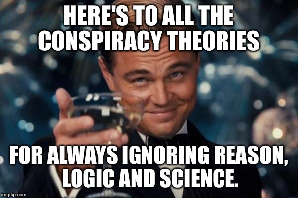 Leonardo Dicaprio Cheers Meme | HERE'S TO ALL THE CONSPIRACY THEORIES FOR ALWAYS IGNORING REASON, LOGIC AND SCIENCE. | image tagged in memes,leonardo dicaprio cheers | made w/ Imgflip meme maker