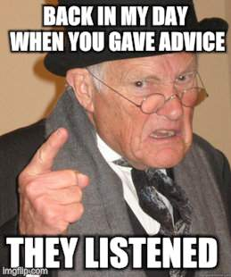 Back In My Day Meme | BACK IN MY DAY WHEN YOU GAVE ADVICE THEY LISTENED | image tagged in memes,back in my day | made w/ Imgflip meme maker