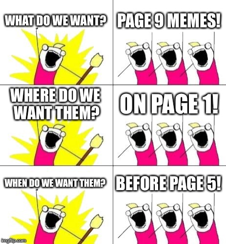 What Do We Want 3 Meme | WHAT DO WE WANT? PAGE 9 MEMES! WHERE DO WE WANT THEM? ON PAGE 1! WHEN DO WE WANT THEM? BEFORE PAGE 5! | image tagged in memes,what do we want 3 | made w/ Imgflip meme maker